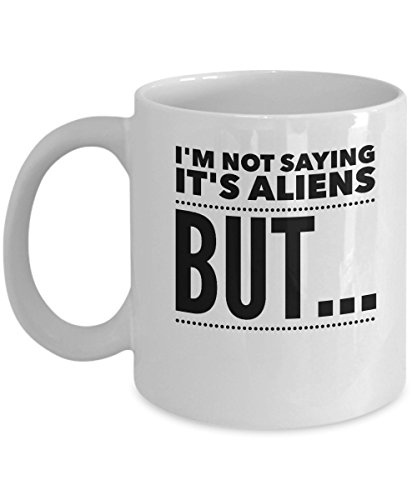 Alien Coffee Mug - Im Not Saying Its - Extra Terrestrial Gift - 11oz White Ceramic Coffee Cup